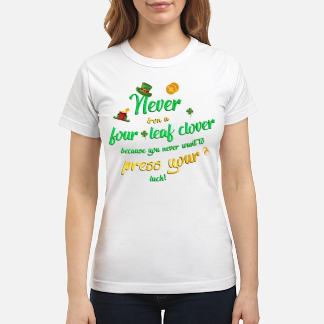 Never Iron a Four Leaf Clover Because You Never Want To Press Your Luck St. Patrick's Day Ladies Never Iron a Four Leaf Clover Because You Never Want To Press Your Luck St. Patrick's Day Ladies