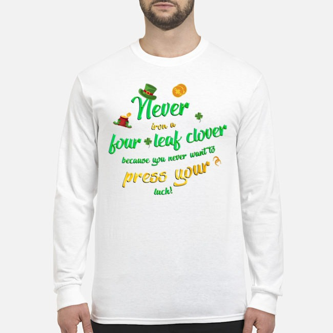 Never Iron a Four Leaf Clover Because You Never Want To Press Your Luck St. Patrick's Day Long Sleeved T-Shirt