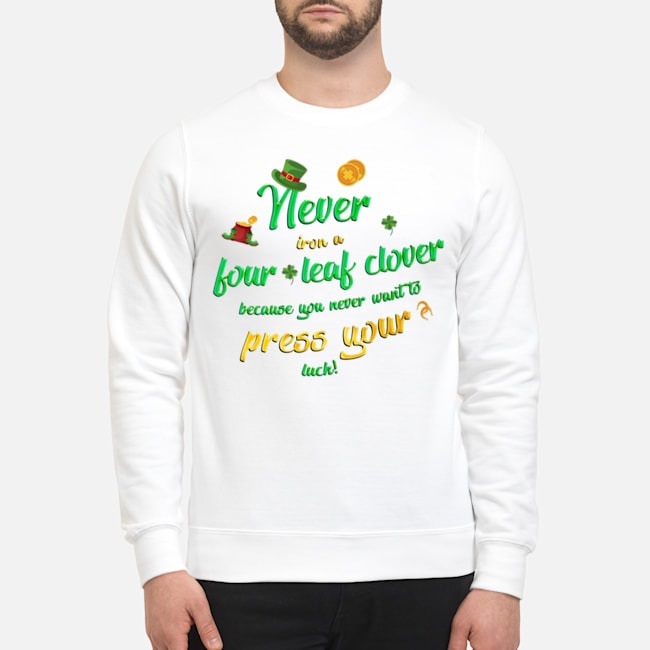 Never Iron a Four Leaf Clover Because You Never Want To Press Your Luck St. Patrick's Day Sweater