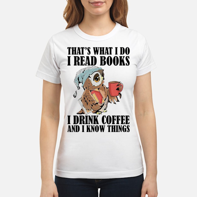 Owl that's what I do I read books I drink coffee and I know things Ladies