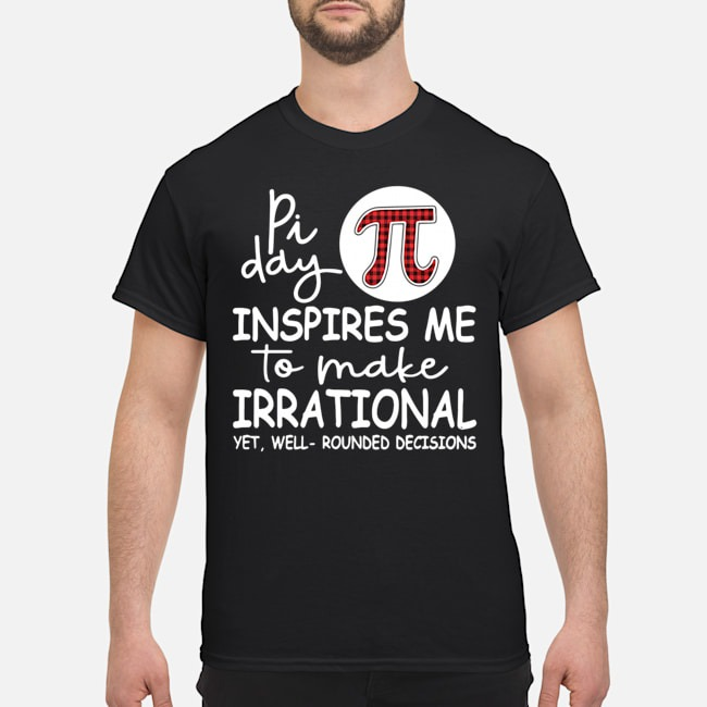 Pi Day Inspires Me To Make Irrational Yet Well Rounder Decisions Shirt