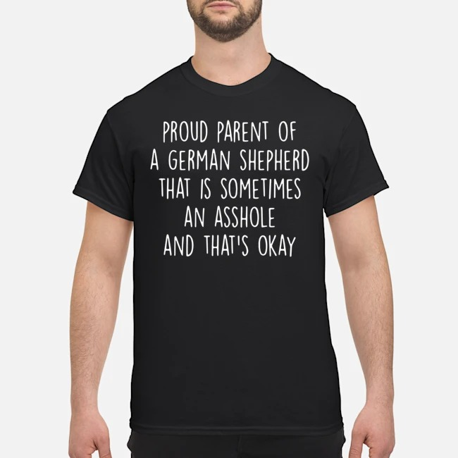 Proud parent of a german shepherd that is sometimes an asshole and that's okay shirt
