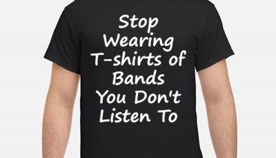 Stop Wearing Tee Shirt of Bands You Don t Listen To Shirt