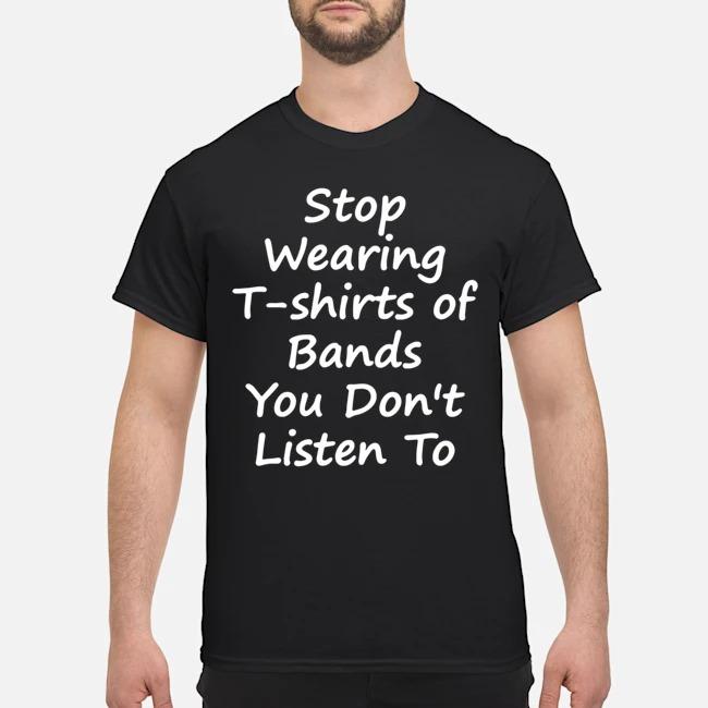 https://kingtees.shop/teephotos/2020/02/Stop-Wearing-Tee-Shirt-of-Bands-You-Don-t-Listen-To-Shirt.jpg