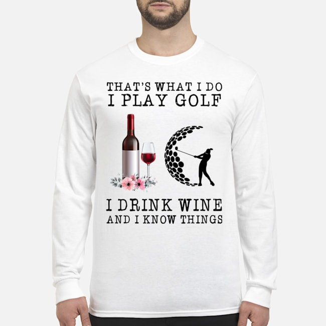 That's What I Do I Play Golf I Drink Wine And I Know Things Long Sleeved T-Shirt