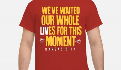 We've Waited Our Whole Lives For This Moment Kansas City Chiefs Super Bowl Liv Champions Shirt