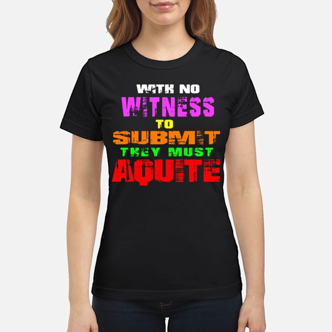 https://kingtees.shop/teephotos/2020/02/With-No-Witness-To-Submit-They-Must-Aquite-Ladies.jpg