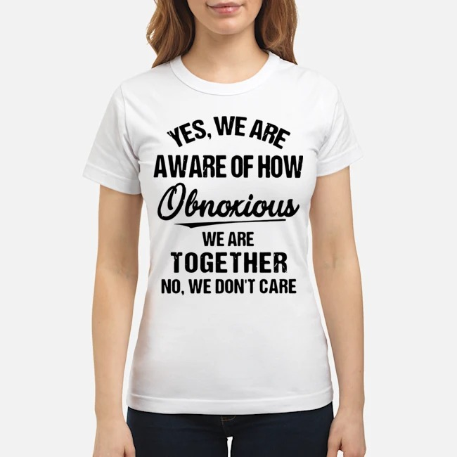 https://kingtees.shop/teephotos/2020/02/Yes-we-are-aware-of-how-Obnoxious-we-are-together-no-we-dont-care-Ladies.jpg