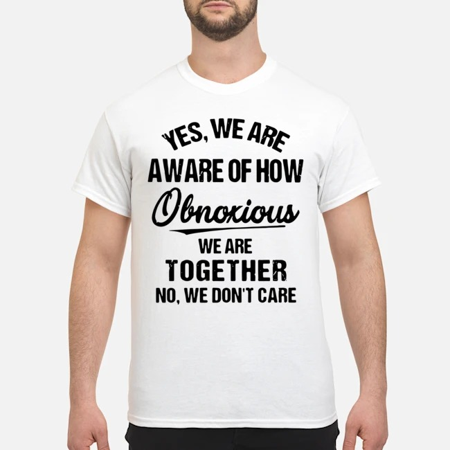 https://kingtees.shop/teephotos/2020/02/Yes-we-are-aware-of-how-Obnoxious-we-are-together-no-we-dont-care-shirt.jpg
