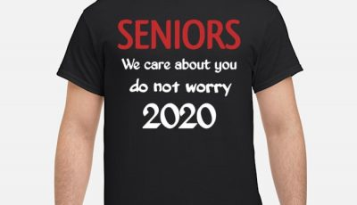 Seniors we Care About You do not Worry 2020 Shirt