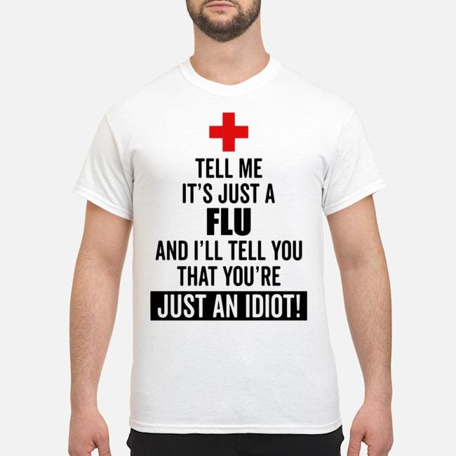 Tell me it's just a Flu and I'll tell you that you're just an idiot shirt
