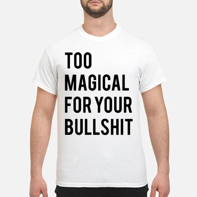 Too magical for your bullshit shirt