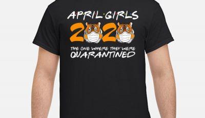 April Girls Quarantine Birthday 2020 The One Where I'm Quarantined Tigers April Girls Tee Shirt