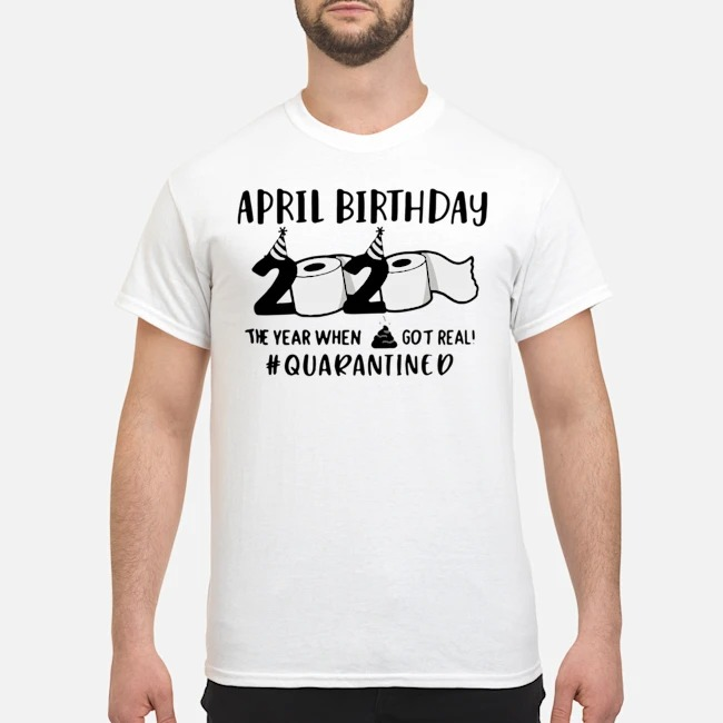 April man birthday 2020 quarantine TShirt – April shit got real quarantined Shirt – April birthday 2020 toilet paper for T-Shirt