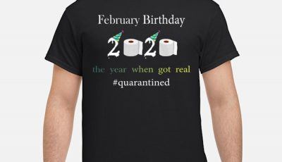 Febnuary Birthday The Year When Got Real #quarantined 2020 Shirt