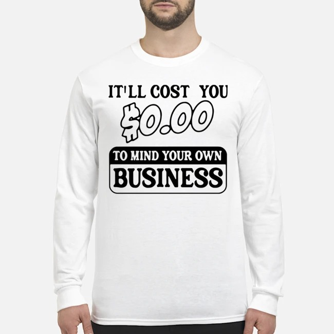 It'll Cost You $0.00 To Mind Your Own Business Long-Sleeved