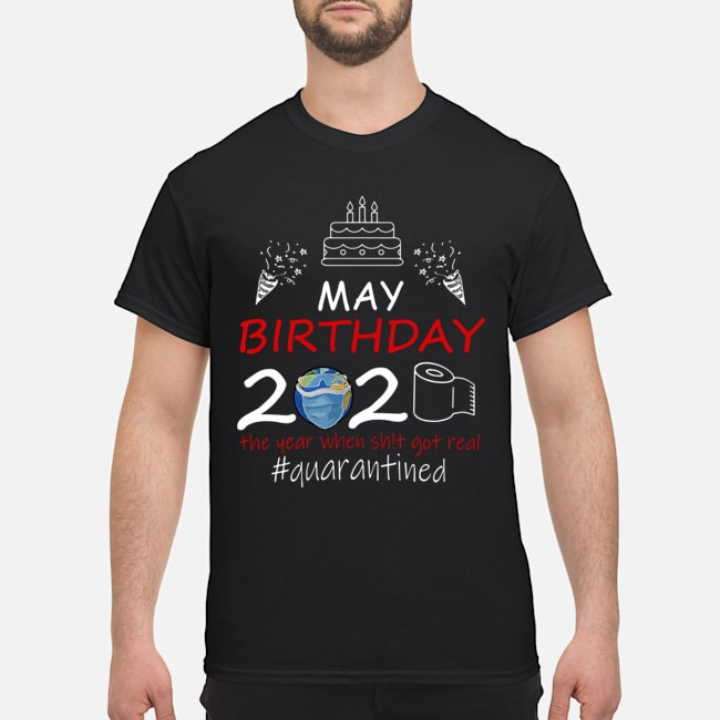May Birthday 2020 The Year When Shit Got Real Quarantined Earth Shirt
