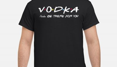 Vodka Ill Be There For You Shirt