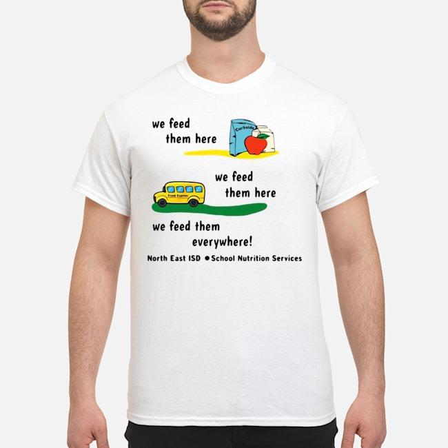 We Feed Them Here We Feed Them Everywhere Shirt