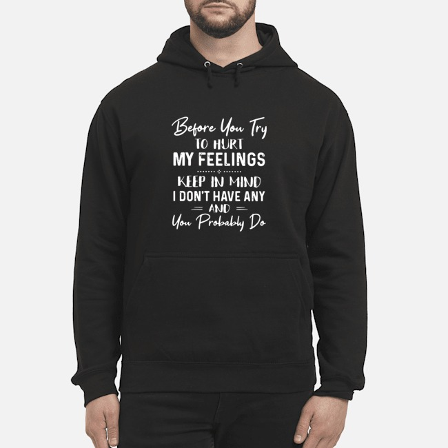Before You Try To Hurt My Feelings Keep In Mind I Don't Have Any And You Probably Do Hoodie
