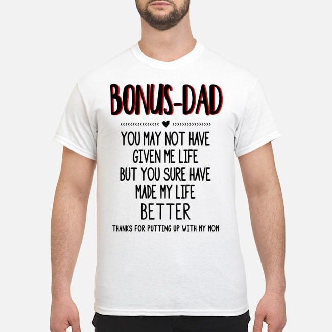 Bonus Dad You May Not Have Given Me Life Fathers Shirt