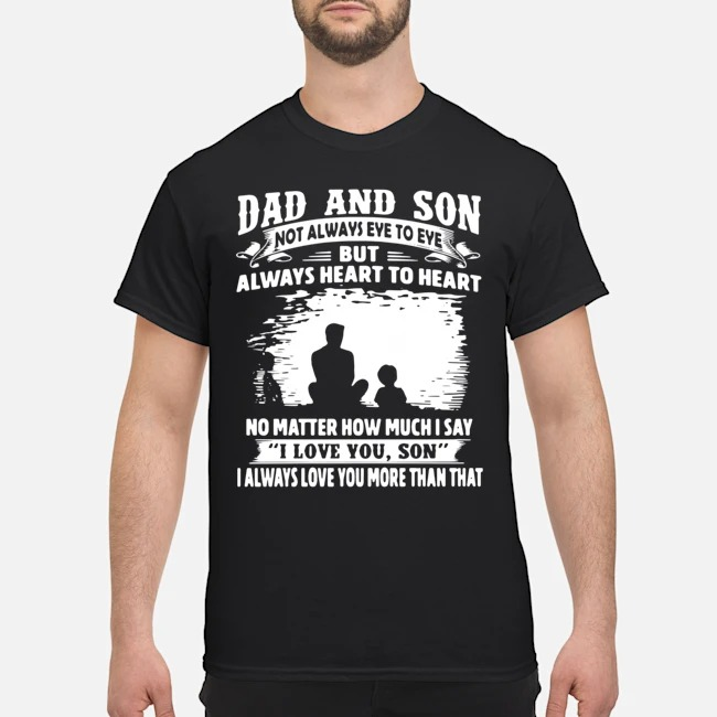 Dad And Son Not Always Eye To Eye But Always Heart To Heart No Matter How Much I Say I Love You Son I Always Love You More Than That Long-Sleeved