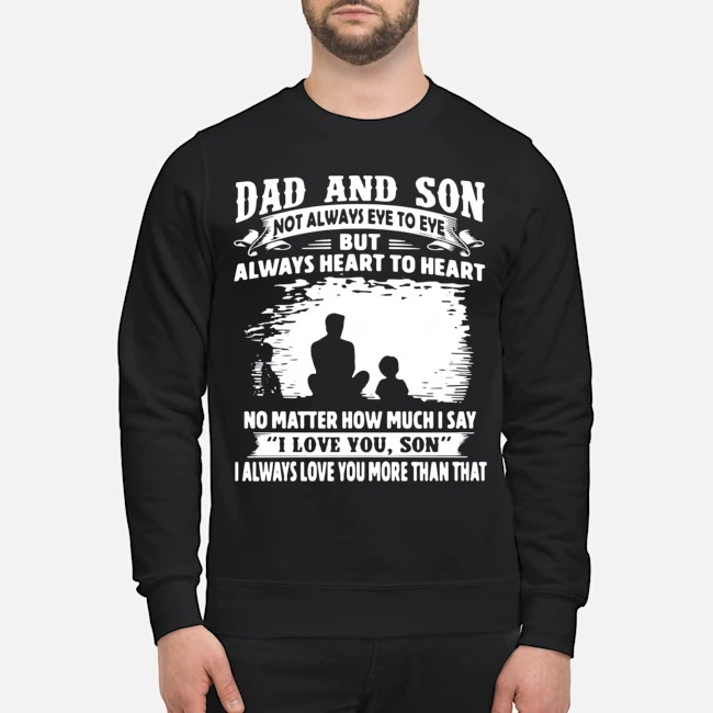 Dad And Son Not Always Eye To Eye But Always Heart To Heart No Matter How Much I Say I Love You Son I Always Love You More Than That Sweater