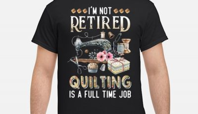 I'm Not Retired Quilting Is A Full Time Job Tee Shirts