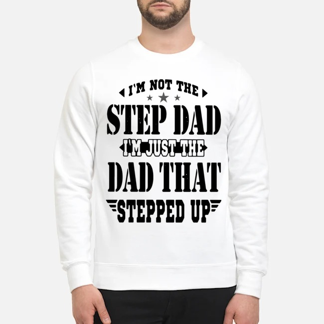 I'm Not The Step Dad I'm The Dad That Stepped Up Sweater