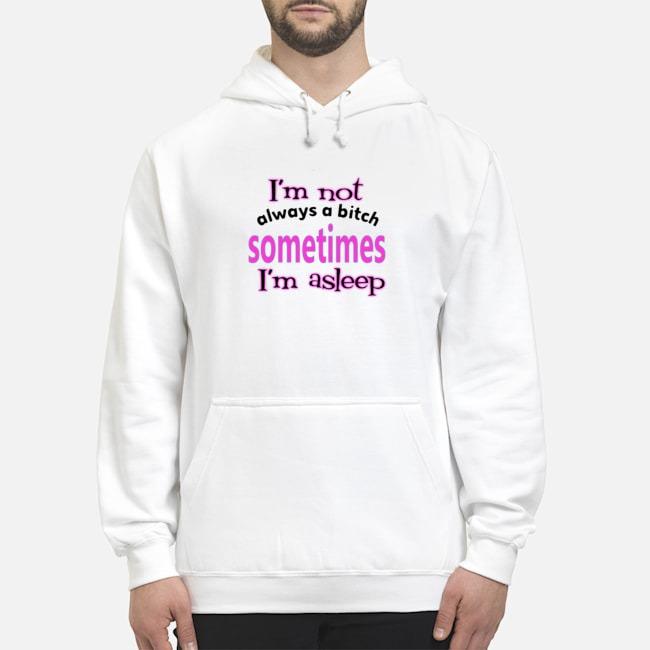 I'm Not Always A Bitch Sometimes I'm Asleep Hoodie