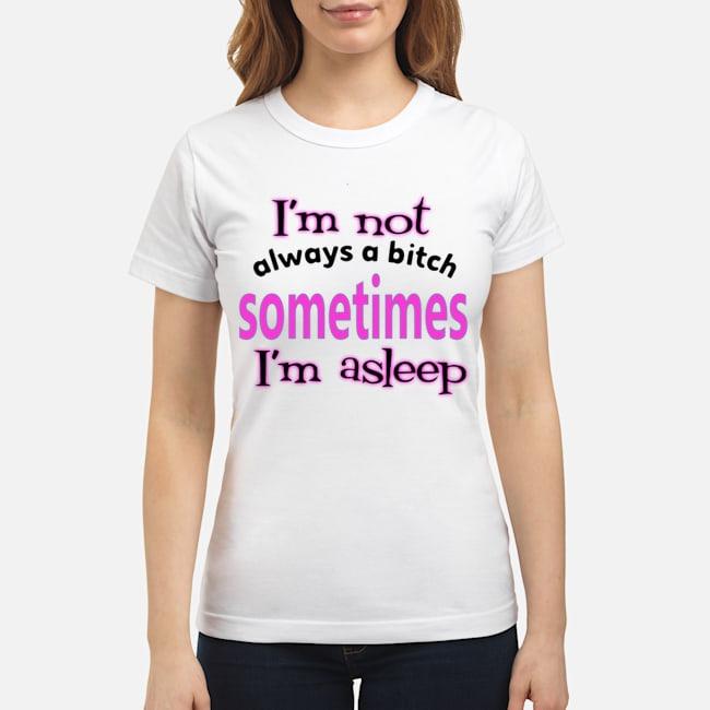I'm Not Always A Bitch Sometimes I'm Asleep Ladies