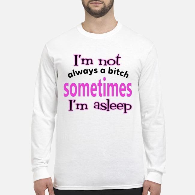 I'm Not Always A Bitch Sometimes I'm Asleep Long-Sleeved