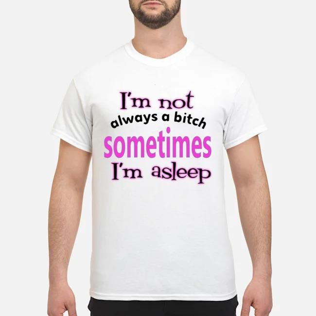 I'm Not Always A Bitch Sometimes I'm Asleep Shirt