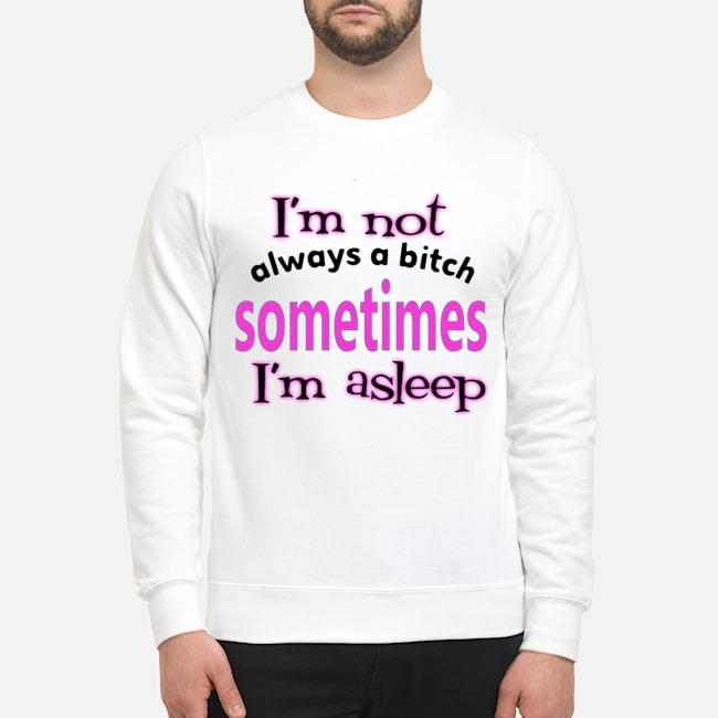 I'm Not Always A Bitch Sometimes I'm Asleep Sweater