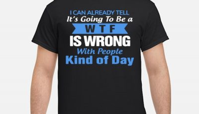 I Can Already Tell Its Going To Be A Wtf Is Wrong With People Kind Of Day Shirt