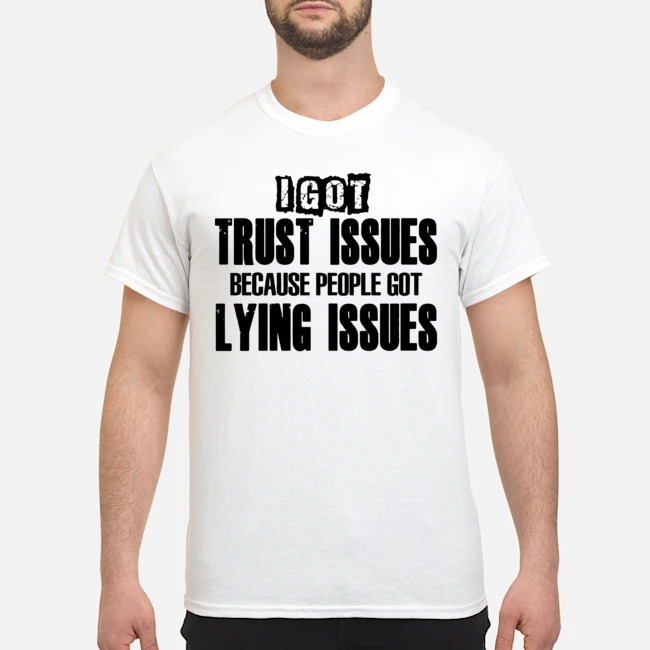 I Got Trust Issues Because People Got Lying Issues Shirt