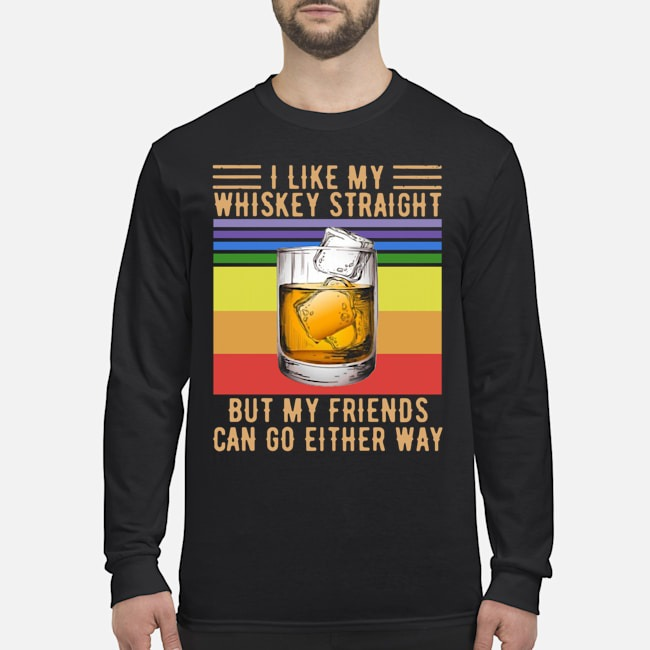 I Like My Whiskey Straight But My Friends Can Go Either Way Vintage Long-Sleeved