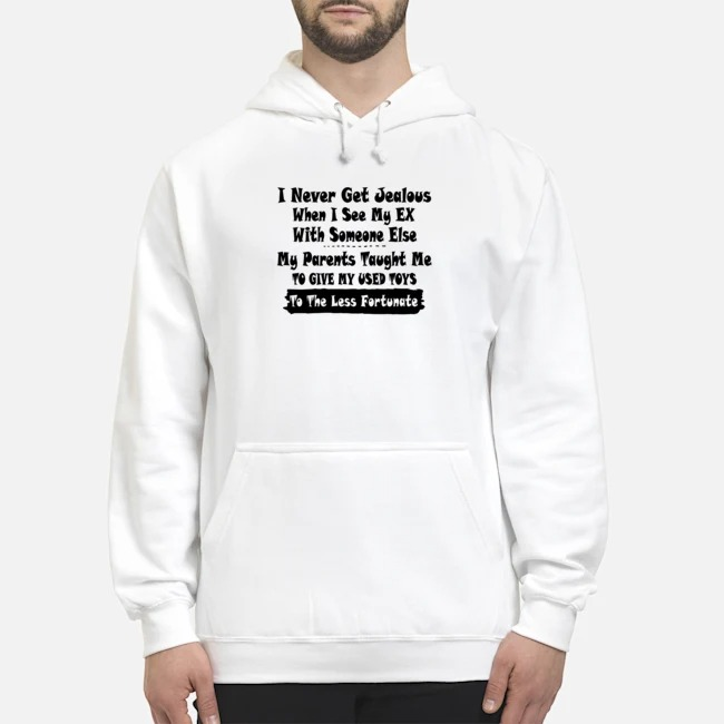 I Never Get Jealous When I See My Ex With Someone Else My Parents Taught Me To Give Our Used Toys To The Less Fortunate Hoodie