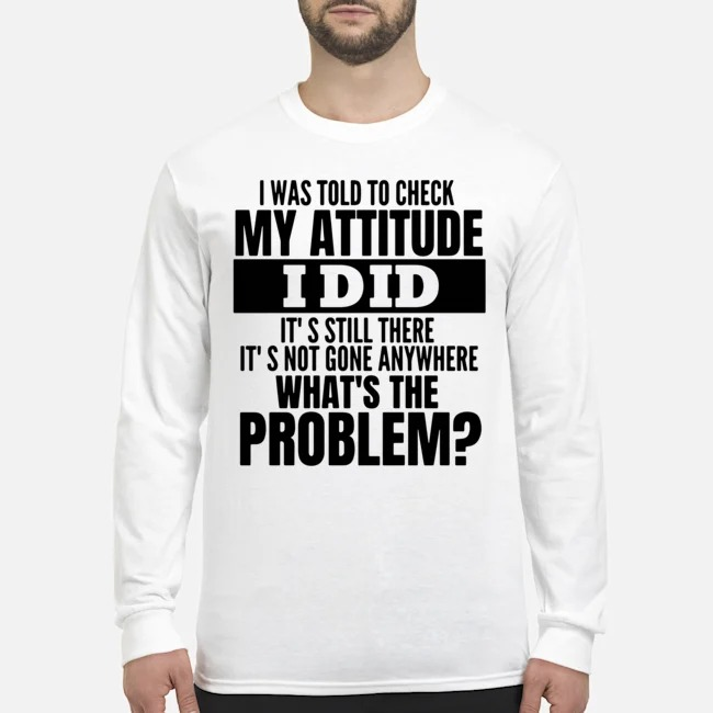 I Was Told To Check My Attitude I Did It's Still There It's Not Gone Anywhere What's The Problem Long-Sleeved