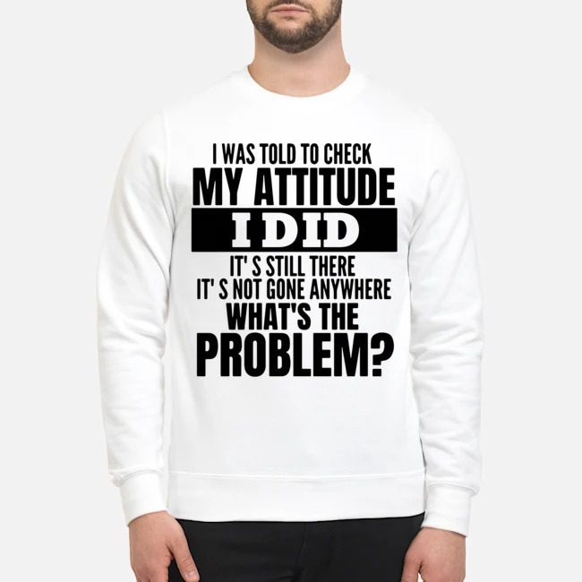 I Was Told To Check My Attitude I Did It's Still There It's Not Gone Anywhere What's The Problem Sweater
