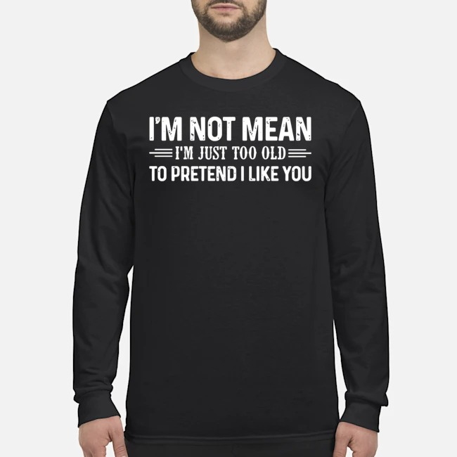 I'm Not Mean I'm Just Too Old To Pretend I Like You Long-Sleeved