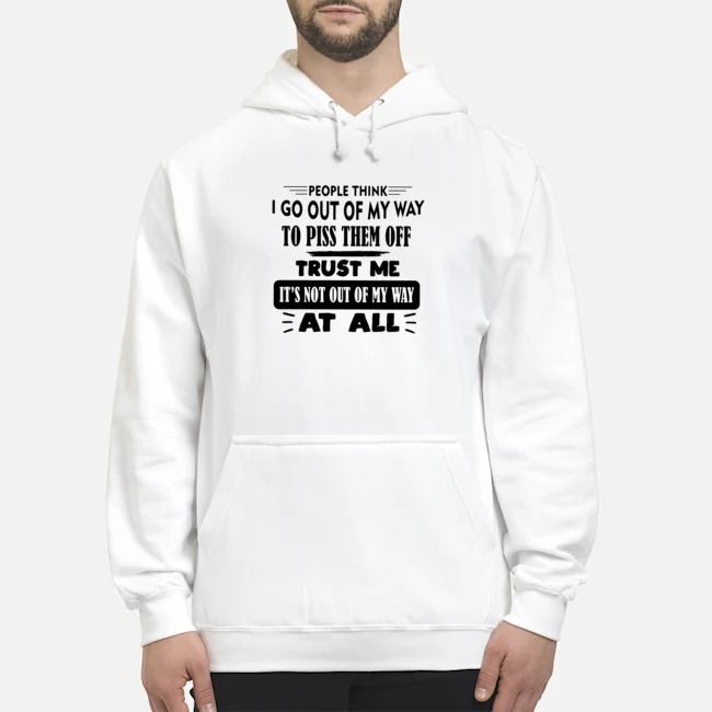 People Think I Go Out Of My Way To Piss Them Off Trust Me It's Not Out Of My Way At All Hoodie