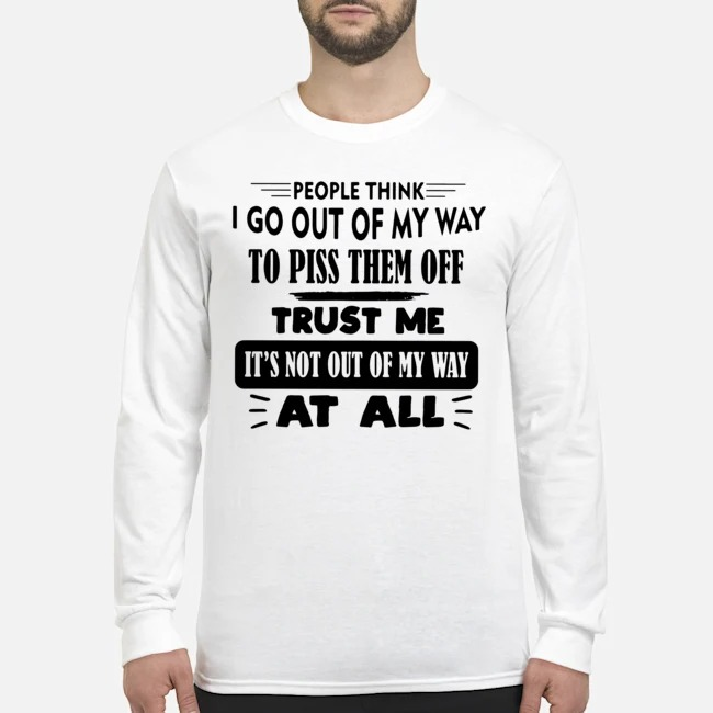 People Think I Go Out Of My Way To Piss Them Off Trust Me It's Not Out Of My Way At All Long-Sleeved
