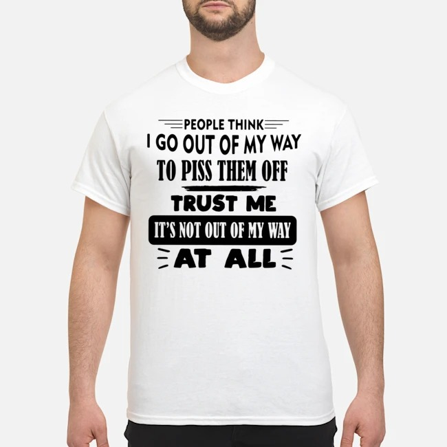People Think I Go Out Of My Way To Piss Them Off Trust Me It's Not Out Of My Way At All Shirt