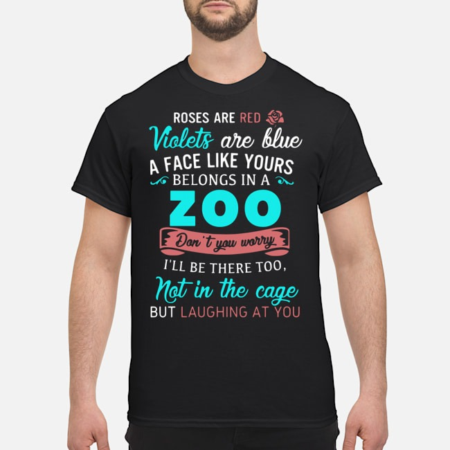 Roses Are Red Violets Are Blue A Face Like Yours Belongs In A Zoo Shirt