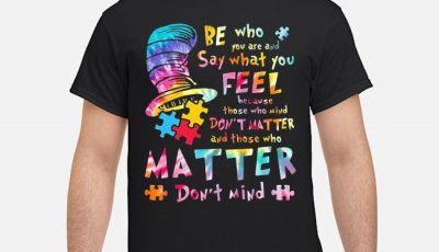 Dr seuss be who you are and say what you feel because those who mind don't matter and those who matter don't mind autism shirt