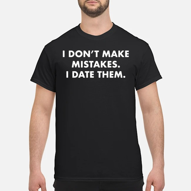 I Don't Make Mistakes I Date Them Shirt