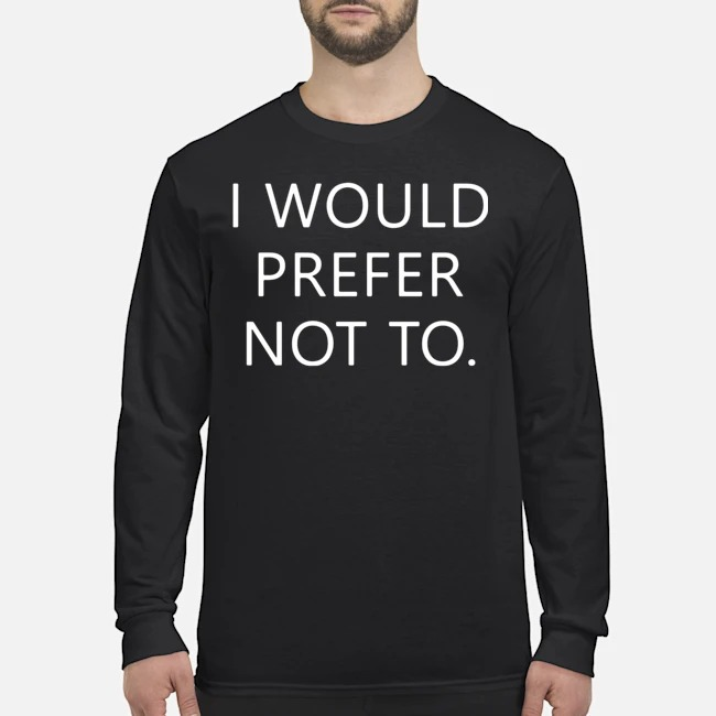I would prefer not to Long-Sleeved