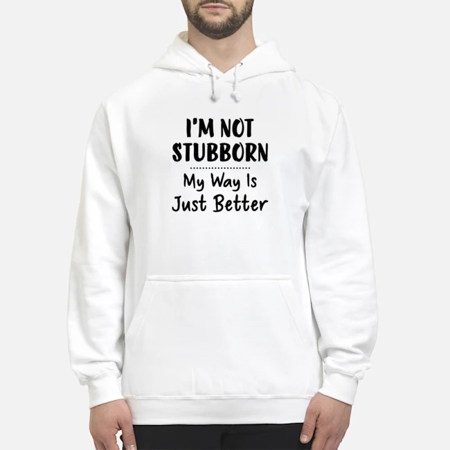 I'm Not Stubborn My Way Is Just Better Hoodie