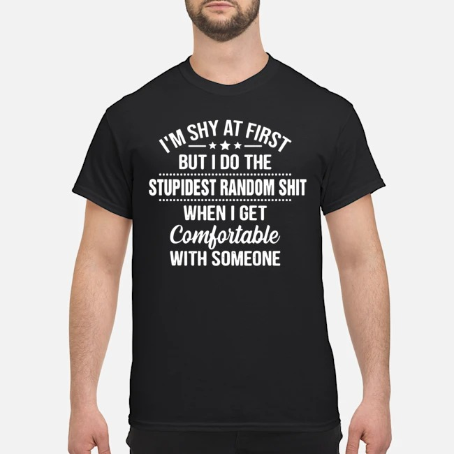 I'm Shy At First But I Do The Stupidest Random Shit When I Get Comfortable With Someone Shirt Tee Shirt